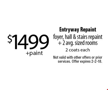 $1499+paint Entryway Repaint foyer, hall & stairs repaint + 2 avg. sized rooms 2 coats each. Not valid with other offers or prior services. Offer expires 2-2-18.