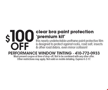 $100 Off clear bra paint protection 'premium kit'. This nearly undetectable urethane paint protective film is designed to protect against rocks, road salt, insects & other road debris. even minor collision!. Must present coupon at time of drop-off. Not to be combined with any other offer.Other restrictions may apply. Not valid on mobile detailing. Expires 6-2-17.