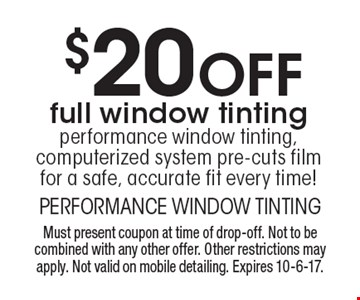 $20 Off full window tinting performance window tinting, computerized system pre-cuts film for a safe, accurate fit every time! . Must present coupon at time of drop-off. Not to be combined with any other offer. Other restrictions may apply. Not valid on mobile detailing. Expires 10-6-17.
