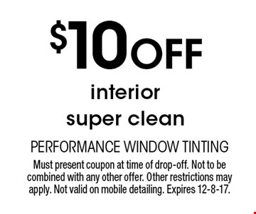$10 Off interior super clean. Must present coupon at time of drop-off. Not to be combined with any other offer. Other restrictions may apply. Not valid on mobile detailing. Expires 12-8-17.