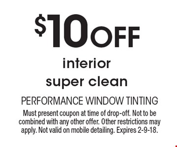 $10 off interior super clean. Must present coupon at time of drop-off. Not to be combined with any other offer. Other restrictions may apply. Not valid on mobile detailing. Expires 2-9-18.