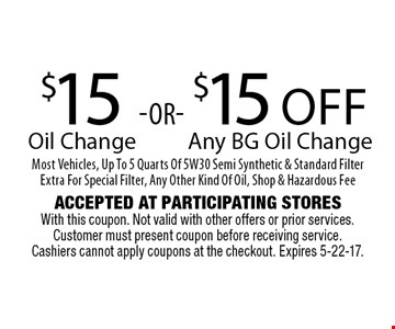 $15 Oil Change OR $15 Off Any BG Oil Change Most Vehicles, Up To 5 Quarts Of 5W30 Semi Synthetic & Standard Filter Extra For Special Filter, Any Other Kind Of Oil, Shop & Hazardous Fee. Accepted At Participating Stores With this coupon. Not valid with other offers or prior services. Customer must present coupon before receiving service. Cashiers cannot apply coupons at the checkout. Expires 5-22-17.
