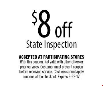 $8 off State Inspection. Accepted At Participating Stores With this coupon. Not valid with other offers or prior services. Customer must present coupon before receiving service. Cashiers cannot apply coupons at the checkout. Expires 5-22-17.