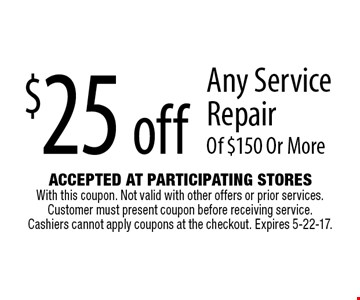 $25 off Any Service Repair Of $150 Or More. Accepted At Participating Stores With this coupon. Not valid with other offers or prior services. Customer must present coupon before receiving service. Cashiers cannot apply coupons at the checkout. Expires 5-22-17.