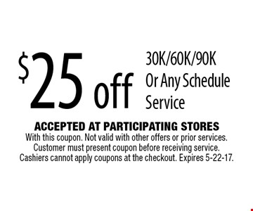 $25 off 30K/60K/90K Or Any Schedule Service. Accepted At Participating Stores With this coupon. Not valid with other offers or prior services. Customer must present coupon before receiving service. Cashiers cannot apply coupons at the checkout. Expires 5-22-17.