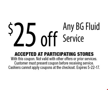 $25 off Any BG Fluid Service. Accepted At Participating Stores With this coupon. Not valid with other offers or prior services. Customer must present coupon before receiving service. Cashiers cannot apply coupons at the checkout. Expires 5-22-17.