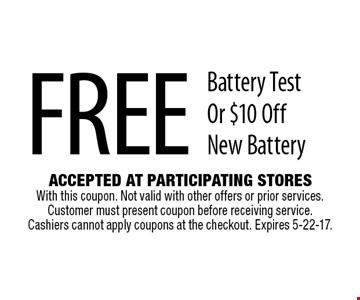 Free Battery Test Or $10 Off New Battery. Accepted At Participating Stores With this coupon. Not valid with other offers or prior services. Customer must present coupon before receiving service. Cashiers cannot apply coupons at the checkout. Expires 5-22-17.