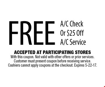 Free A/C Check Or $25 Off A/C Service. Accepted At Participating Stores With this coupon. Not valid with other offers or prior services. Customer must present coupon before receiving service. Cashiers cannot apply coupons at the checkout. Expires 5-22-17.