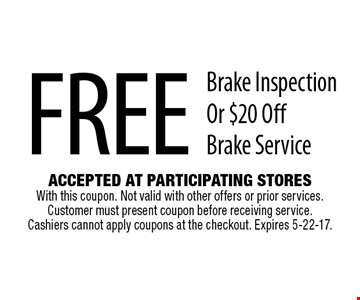 Free Brake Inspection Or $20 Off Brake Service. Accepted At Participating Stores With this coupon. Not valid with other offers or prior services. Customer must present coupon before receiving service. Cashiers cannot apply coupons at the checkout. Expires 5-22-17.