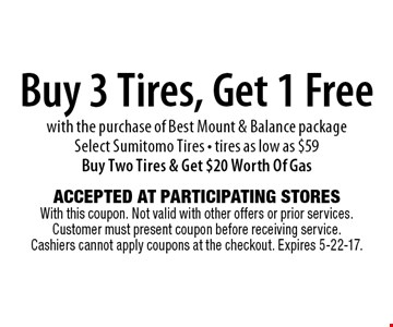 Buy 3 Tires, Get 1 Free with the purchase of Best Mount & Balance package Select Sumitomo Tires - tires as low as $59 Buy Two Tires & Get $20 Worth Of Gas. Accepted At Participating Stores With this coupon. Not valid with other offers or prior services. Customer must present coupon before receiving service. Cashiers cannot apply coupons at the checkout. Expires 5-22-17.
