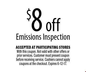 $8 off Emissions Inspection. Accepted At Participating Stores With this coupon. Not valid with other offers or prior services. Customer must present coupon before receiving service. Cashiers cannot apply coupons at the checkout. Expires 6-12-17.