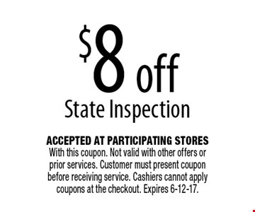 $8 off State Inspection. Accepted At Participating Stores With this coupon. Not valid with other offers or prior services. Customer must present coupon before receiving service. Cashiers cannot apply coupons at the checkout. Expires 6-12-17.