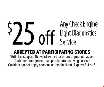 $25 off Any Check Engine Light Diagnostics Service. Accepted At Participating Stores With this coupon. Not valid with other offers or prior services. Customer must present coupon before receiving service. Cashiers cannot apply coupons at the checkout. Expires 6-12-17.
