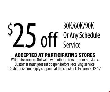 $25 off 30K/60K/90K Or Any Schedule Service. Accepted At Participating Stores With this coupon. Not valid with other offers or prior services. Customer must present coupon before receiving service. Cashiers cannot apply coupons at the checkout. Expires 6-12-17.