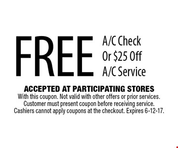 Free A/C Check Or $25 Off A/C Service. Accepted At Participating Stores With this coupon. Not valid with other offers or prior services. Customer must present coupon before receiving service. Cashiers cannot apply coupons at the checkout. Expires 6-12-17.