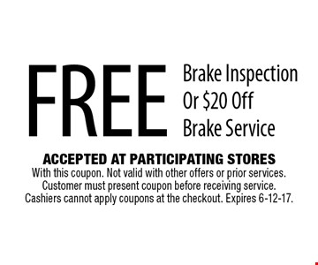 Free Brake Inspection Or $20 Off Brake Service. Accepted At Participating Stores With this coupon. Not valid with other offers or prior services. Customer must present coupon before receiving service. Cashiers cannot apply coupons at the checkout. Expires 6-12-17.