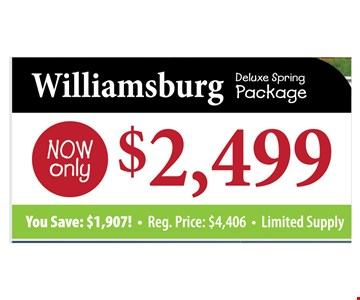Williamsburg Deluxe Spring Package Now only $2,499 You Save: 1,907. Reg. Price $4,406. Limited Supply.