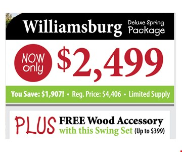 Williamsburg Deluxe Spring Package Now only $2,499 You ASave: 1,907. Reg. Price $4,406. Limited Supply. Plus FREE wood Accessory With This Swing Set (Up To $399)
