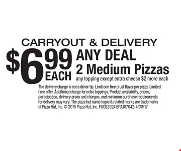 $6.99 ANY DEAL. 2 Medium Pizzas carryout & delivery. Any topping except extra cheese $2 more each . The delivery charge is not a driver tip. Limit one free crust flavor per pizza. Limited time offer. Additional charge for extra toppings. Product availability, prices, participation, delivery areas and charges, and minimum purchase requirements for delivery may vary. The pizza hut name logos & related marks are trademarks of Pizza Hut, Inc.  2015 Pizza Hut, Inc. FUCB2924 BPA187042-4/30/17