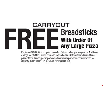 FREE Breadsticks With Order Of Any Large Pizza carryout. Expires 4/30/17. One coupon per order. Delivery charges may apply. Additional charge for Stuffed Crust Pizza and extra cheese. Not valid with limited time pizza offers. Prices, participation and minimum purchase requirements for delivery. Cash value 1/20¢. 2015 Pizza Hut, Inc.