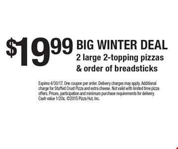 $19.99 BIG WINTER DEAL. 2 large 2-topping pizzas & order of breadsticks. Expires 4/30/17. One coupon per order. Delivery charges may apply. Additional charge for Stuffed Crust Pizza and extra cheese. Not valid with limited time pizza offers. Prices, participation and minimum purchase requirements for delivery. Cash value 1/20¢. 2015 Pizza Hut, Inc.