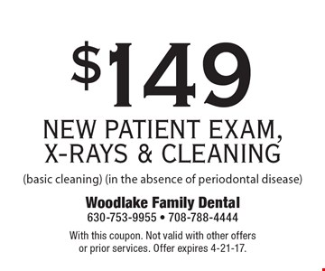 $149 NEW PATIENT EXAM, X-RAYS & CLEANING (basic cleaning) (in the absence of periodontal disease). With this coupon. Not valid with other offers or prior services. Offer expires 4-21-17.