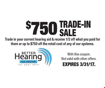 $750 Trade-In Sale Trade in your current hearing aid & receive 1/2 off what you paid for them or up to $750 off the retail cost of any of our systems.. With this coupon. Not valid with other offers. EXPIRES 3/31/17.
