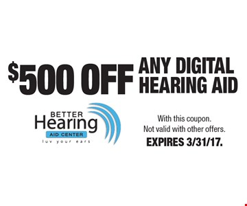 $500 OFF ANY DIGITAL HEARING AiD. With this coupon. Not valid with other offers. EXPIRES 3/31/17.