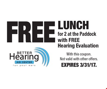 FREE Lunch for 2 at the Paddock with FREE Hearing Evaluation. With this coupon. Not valid with other offers. EXPIRES 3/31/17.