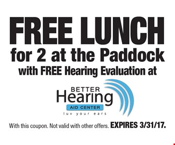 FREE LUNCH for 2 at the Paddock with FREE Hearing Evaluation at Better Hearing Aid Center. With this coupon. Not valid with other offers. EXPIRES 3/31/17.