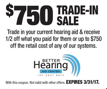 $750 Trade-In Sale. Trade in your current hearing aid & receive 1/2 off what you paid for them or up to $750 off the retail cost of any of our systems. With this coupon. Not valid with other offers. EXPIRES 3/31/17.
