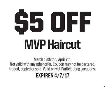 $5 OFF MVP Haircut. March 13th thru April 7th. Not valid with any other offer. Coupon may not be bartered, traded, copied or sold. Valid only at Participating Locations. EXPIRES 4/7/17