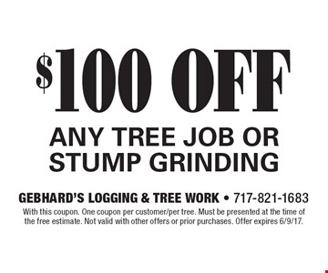 $100 OFF ANY TREE JOB OR STUMP GRINDING. With this coupon. One coupon per customer/per tree. Must be presented at the time of the free estimate. Not valid with other offers or prior purchases. Offer expires 6/9/17.