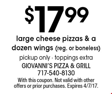 $17.99 large cheese pizzas & a dozen wings (reg. or boneless) pickup only - toppings extra. With this coupon. Not valid with other offers or prior purchases. Expires 4/7/17.