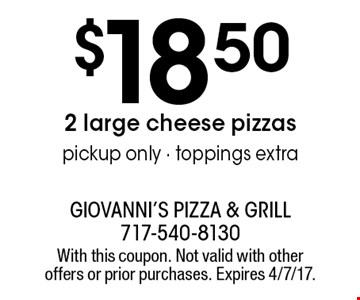 $18.50 2 large cheese pizzas pickup only - toppings extra. With this coupon. Not valid with other offers or prior purchases. Expires 4/7/17.