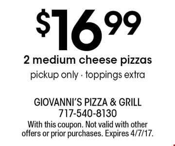 $16.99 2 medium cheese pizzas pickup only - toppings extra. With this coupon. Not valid with other offers or prior purchases. Expires 4/7/17.
