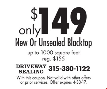 $149 New Or Unsealed Blacktop up to 1000 square feet reg. $155. With this coupon. Not valid with other offers or prior services. Offer expires 4-30-17.