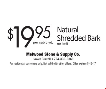$19.95 per cubic yd .Natural Shredded Bark No limit. For residential customers only. Not valid with other offers. Offer expires 5-19-17.