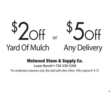 $2Off Yard Of Mulch. $5Off Any Delivery. For residential customers only. Not valid with other offers. Offer expires 8-4-17.