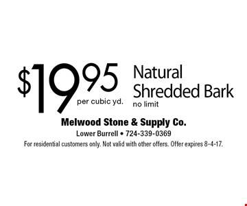 $19.95 per cubic yd. Natural Shredded Bark no limit. For residential customers only. Not valid with other offers. Offer expires 8-4-17.