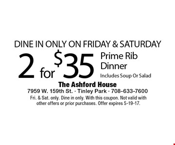 DINE IN ONLY ON FRIDAY & SATURDAY 2 for $35 Prime Rib Dinner Includes Soup Or Salad. Fri. & Sat. only. Dine in only. With this coupon. Not valid with other offers or prior purchases. Offer expires 5-19-17.
