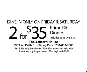 Dine In Only On Friday & Saturday - 2 for $35 Prime Rib Dinner Includes Soup Or Salad. Fri. & Sat. only. Dine in only. With this coupon. Not valid with other offers or prior purchases. Offer expires 6-30-17.