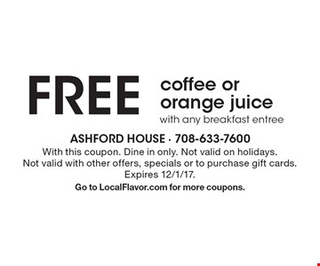 FREE coffee or orange juice with any breakfast entree. With this coupon. Dine in only. Not valid on holidays. Not valid with other offers, specials or to purchase gift cards. Expires 12/1/17. Go to LocalFlavor.com for more coupons.