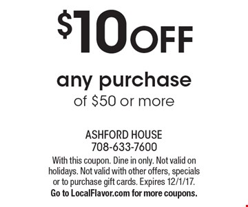 $10 OFF any purchase of $50 or more. With this coupon. Dine in only. Not valid on holidays. Not valid with other offers, specials or to purchase gift cards. Expires 12/1/17. Go to LocalFlavor.com for more coupons.