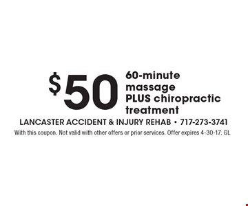 $50 60-minute massage PLUS chiropractic treatment. With this coupon. Not valid with other offers or prior services. Offer expires 4-30-17. GL