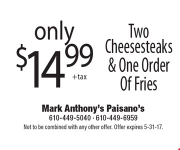Only $14.99 Two Cheesesteaks & One Order Of Fries. Not to be combined with any other offer. Offer expires 5-31-17.