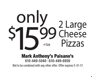 Only $15.99 2 Large Cheese Pizzas. Not to be combined with any other offer. Offer expires 5-31-17.