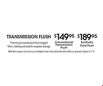 Transmission Flush. $149.95 conventional transmission flush OR $189.95 synthetic fluid flush. Protect your transmission from clogged filters, sticking solenoids & computer damage. With this coupon. For most cars and light trucks. Not valid with other offers or specials. Expires 4-7-17.