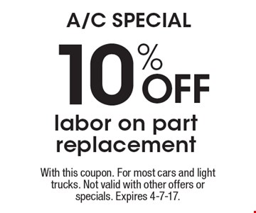 A/C SPECIAL! 10% off labor on part replacement. With this coupon. For most cars and light trucks. Not valid with other offers or specials. Expires 4-7-17.