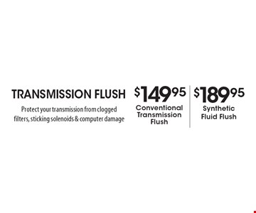 Transmission Flush $149.95 Conventional Transmission Flush OR $189.95 Synthetic Fluid Flush. Protect your transmission from clogged filters, sticking solenoids & computer damage.